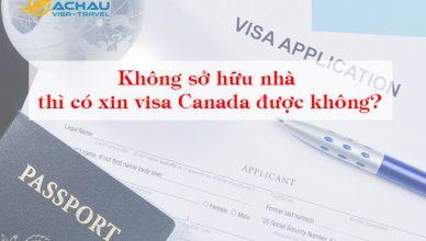 Không sở hữu nhà thì có xin visa Canada được không?