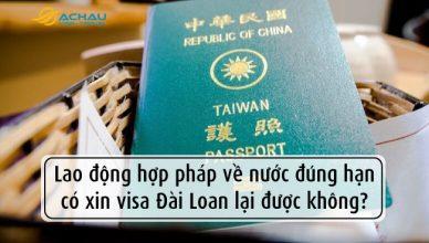 Lao động hợp pháp về nước đúng hạn có xin visa Đài Loan lại được không?